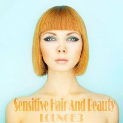 VA - Sensitive Hair And Beauty Lounge, Vol. 3 (The Anthology of Stylish and Modern Chill Out) (2015)
